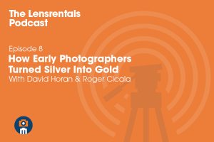 The Lensrentals Podcast Episode #8 - How Early Photographers Turned Silver Into Gold