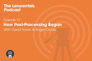 The Lensrentals Podcast Episode #12 - How Post-Processing Began