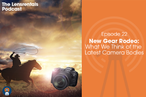 The Lensrentals Podcast Episode #22 – New Gear Rodeo: What We Think of the Latest Camera Bodies