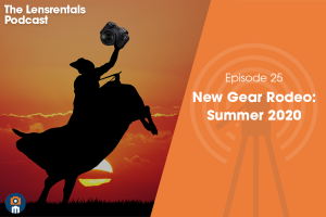 The Lensrentals Podcast Episode #25 – New Gear Rodeo: Summer 2020