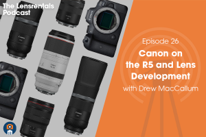 The Lensrentals Podcast Episode #26 – Canon on the R5 and Lens Development