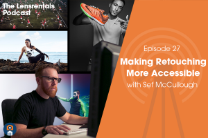 The Lensrentals Podcast Episode #27 – Making Retouching More Accessible with Sef McCullough