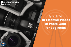 The Lensrentals Podcast Episode #34 – 10 Essential Pieces of Photo Gear for Beginners