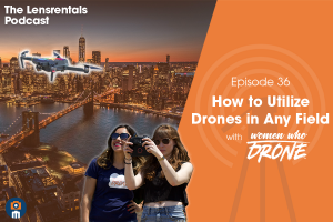 The Lensrentals Podcast Episode #36 - How to Utilize Drones in Any Field with Women Who Drone