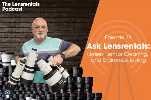 The Lensrentals Podcast Episode #38 - Ask Lensrentals: Lenses, Sensor Cleaning, and Sharpness Testing