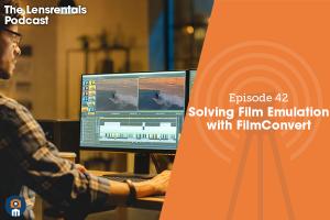 The Lensrentals Podcast Episode #42 – Solving Film Emulation with FilmConvert