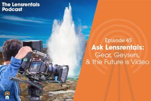 The Lensrentals Podcast Episode #45 – Ask Lensrentals: Gear, Geysers, & the Future is Video